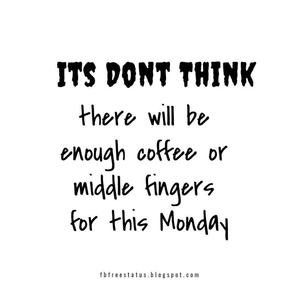 Its Dont think there will be enough coffee or middle fingers for this monday.