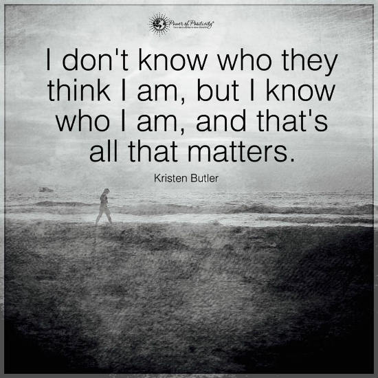 I Dont Know Who They Think I Am But I Know Who I Am And Thats All