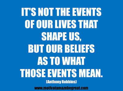 "25 Belief Quotes For Self-Improvement And Success: ""It's not the events of our lives that shape us, but our beliefs as to what those events mean."" - Anthony Robbins"