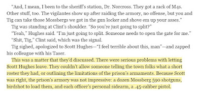 This was a matter that they'd discussed. There were serious problems with letting Scott Hughes leave. They couldn't allow someone telling the town folks what a short roster they had, or outlining the limitations of the prison's armaments. Because Scott was right, the prison's armory was not impressive: a dozen Mossberg 590 shotguns, birdshot to load them, and each officer's personal sidearm, a .45-caliber pistol.