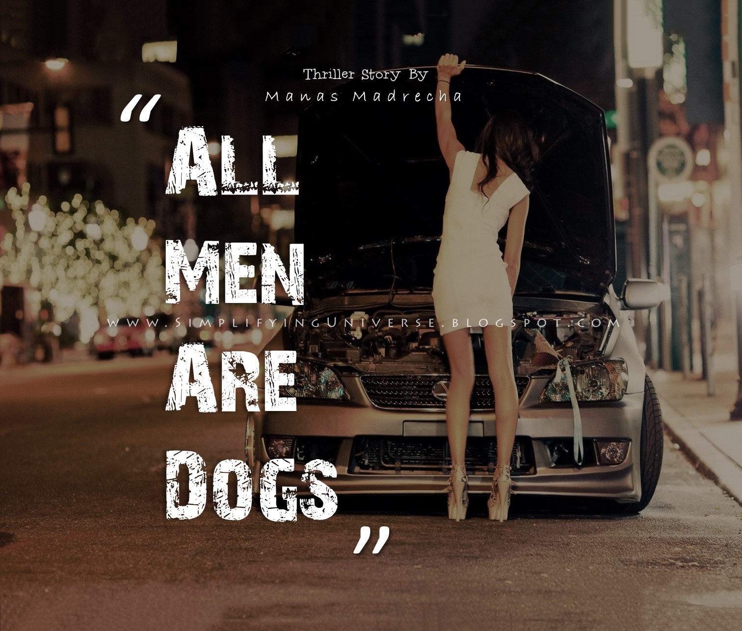 all men are dogs, all men are pigs, manas madrecha, manas madrecha blog, manas madrecha quotes, quotes on feminism, quotes on girls, quotes on women, quotes on men, teenage story, drama story, love story, thriller story, horror story, feminist story, girl alone at night, girl walking alone, girl with broken car, girl asking lift, girl on night street, night street, simplifying universe, girl in white, girl in one piece, girl and car