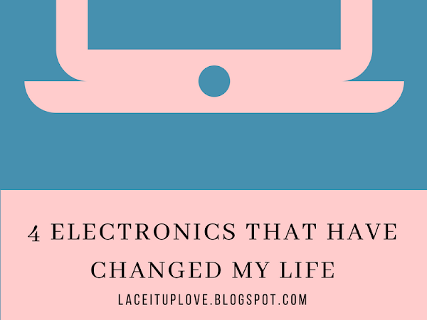 4 ELECTRONICS THAT HAVE CHANGED MY LIFE