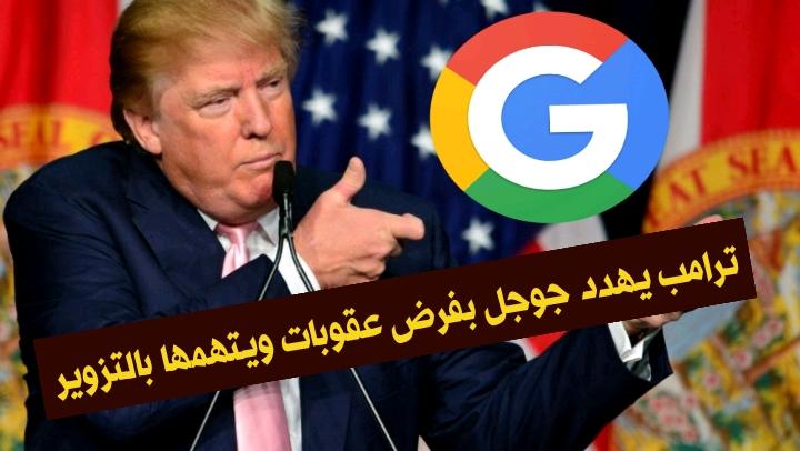 ترامب يهدد جوجل بالمعاقبة ويتهم الشركة بالتزوير.