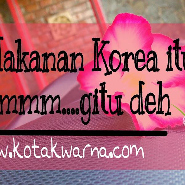 Makanan Korea itu. Hmmm....gitu deh