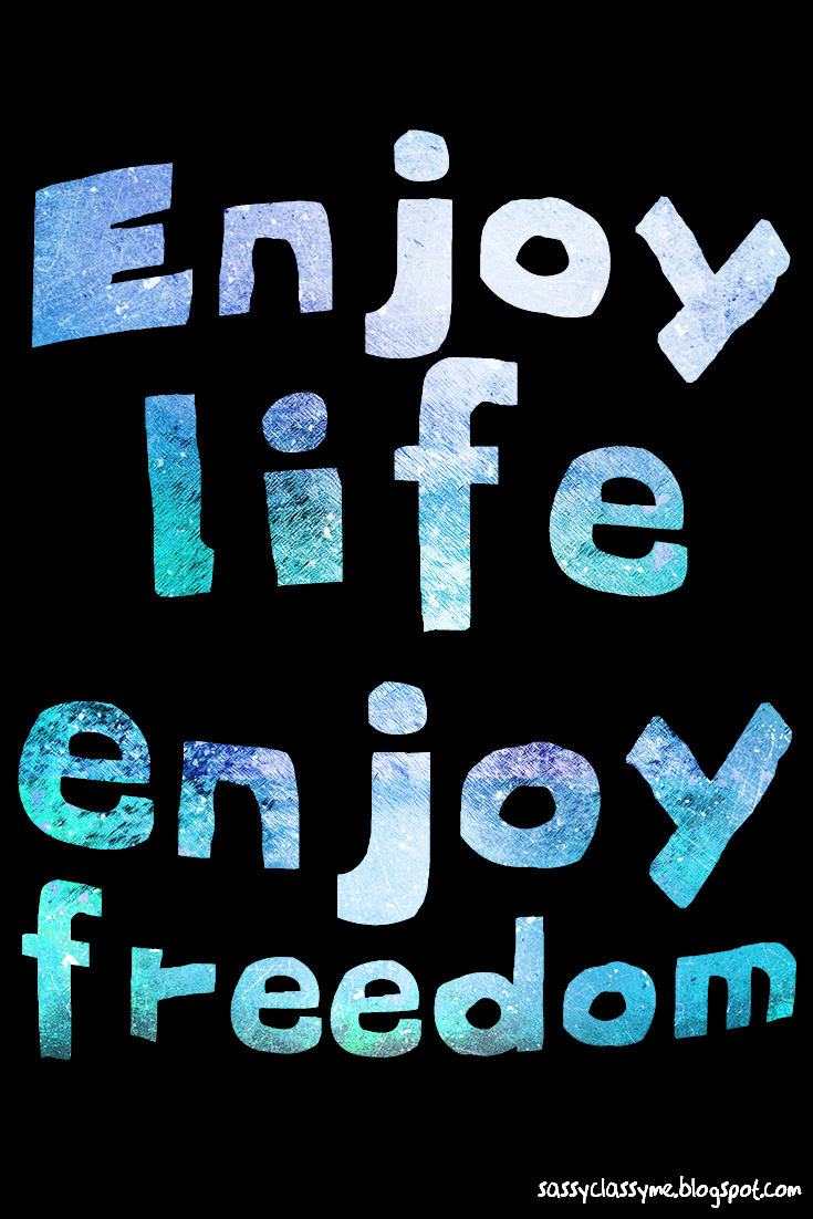 enjoy life enjoy freedom sassyclassyme