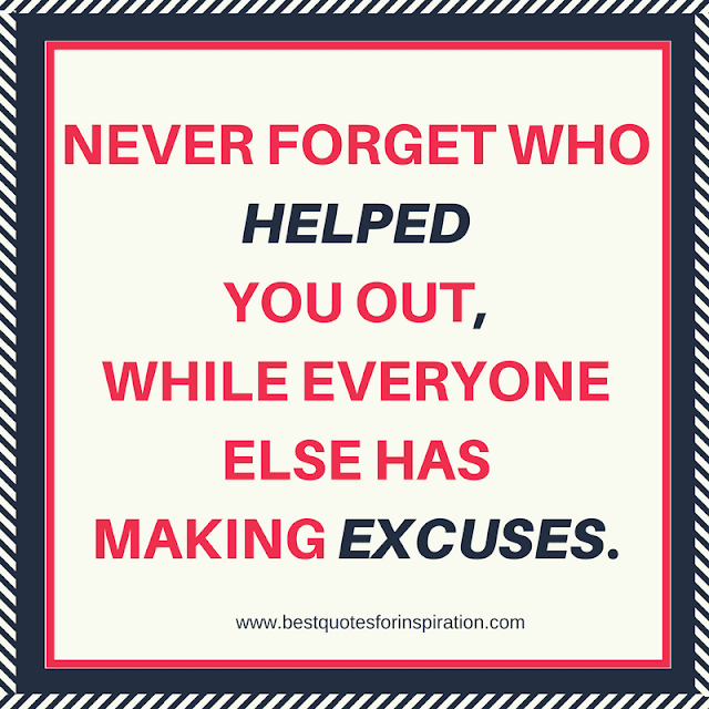 never forget who helped you out, while everyone else has making excuses.