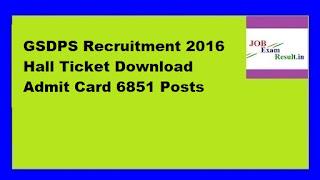 GSDPS Recruitment 2016 Hall Ticket Download Admit Card 6851 Posts