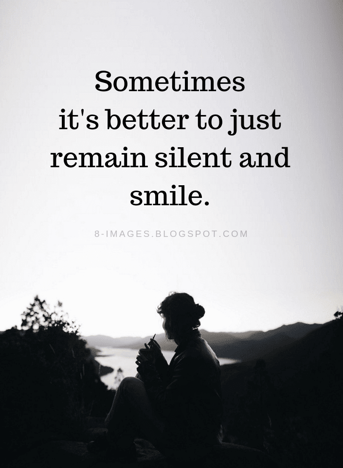 Sometimes It S Better To Just Remain Silent And Smile Remain Silent Quotes Quotes