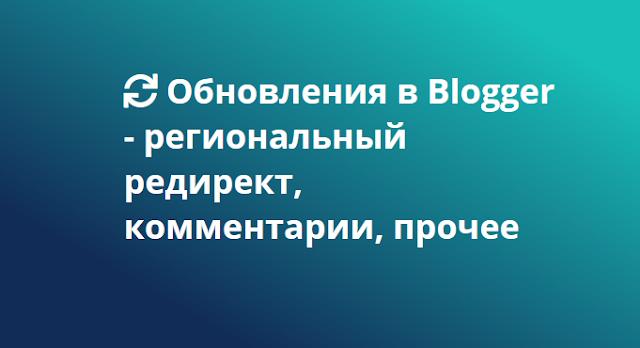 Обновления в Blogger - региональный редирект, комментарии, прочее