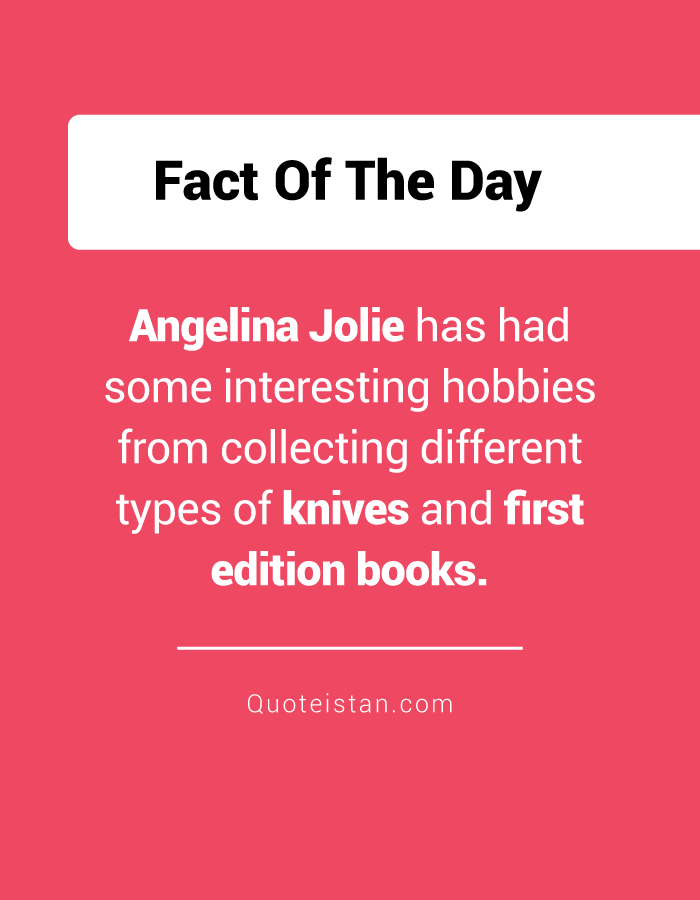 Angelina Jolie has had some interesting hobbies from collecting different types of knives and first edition books.