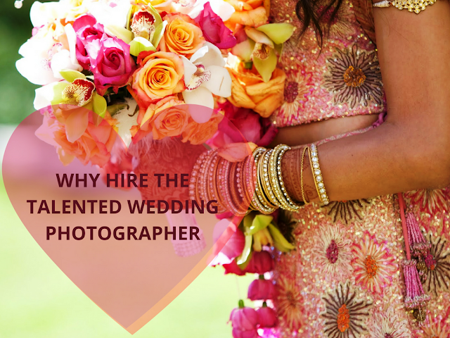 Why%2Bto%2Bhire%2Bthe%2Btalented%2Bwedding%2Bphotographer