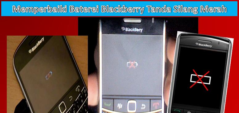 Cara Memperbaiki Baterai Batere Blackberry Tanda Silang Merah