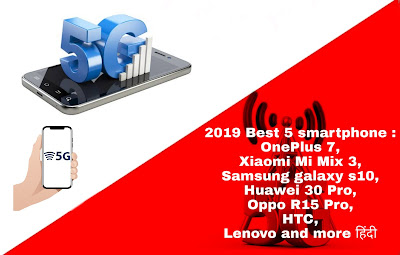 2019 Best 5 smartphone :OnePlus 7,Xiaomi Mi Mix 3,Samsung galaxy s10,Huawei 30 Pro,Oppo R15 Pro,HTC, Lenovo and more हिंदी,2019 में आने वाले smartphones से गिने चुने phones की Details हैं।