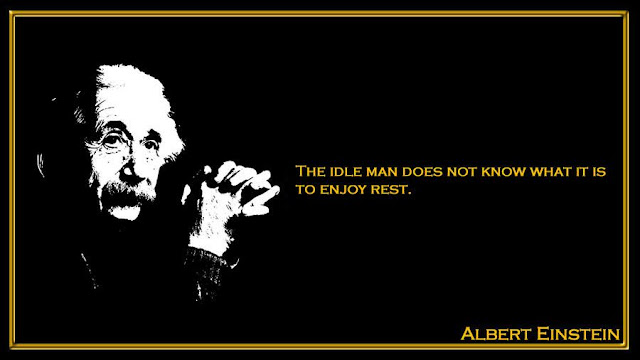 The idle man does not know what it is to enjoy rest Albert Einstein inspiring quotes