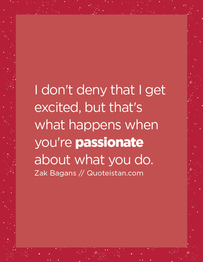 I don't deny that I get excited, but that's what happens when you're passionate about what you do.