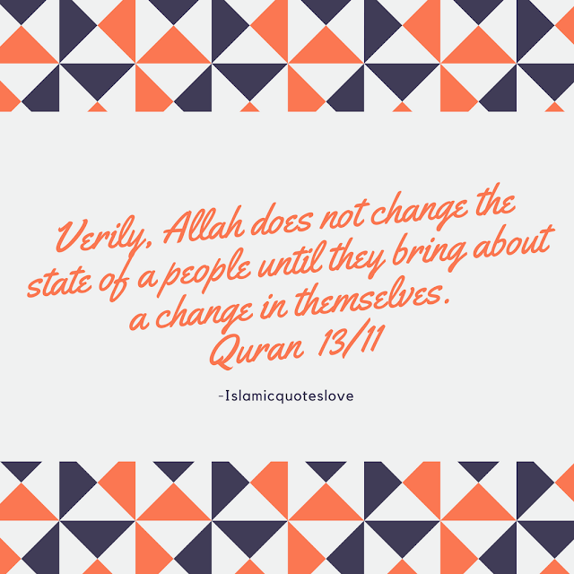 Verily, Allah does not change the state of a people until they bring about a change in themselves.  -Qur'an [13:11]