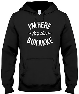 I'm Here For The Bukakke Hoodie, I'm Here For The Bukakke Sweatshirt, Sweater, I'm Here For The Bukakke T Shirts