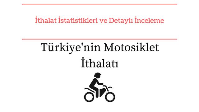 Motosiklet ithalatı tutarı ve ülkeler bazında inceleme