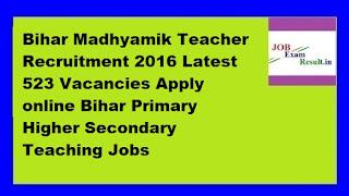 Bihar Madhyamik Teacher Recruitment 2016 Latest 523 Vacancies Apply online Bihar Primary Higher Secondary Teaching Jobs