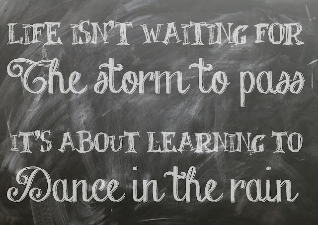 """Life isn't about waiting for the storm to pass...It's about learning to dance in the rain."" ~ Vivian Greene"