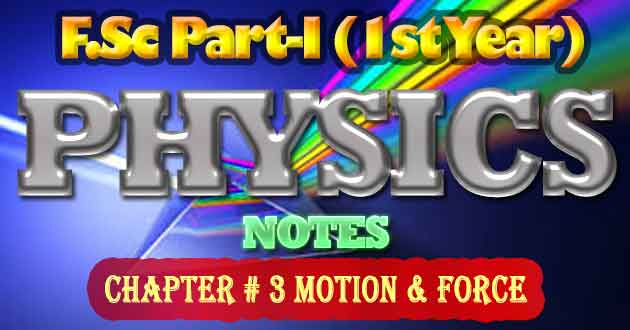 FSc Part-1 1st Year Physics Notes Chapter 3 Motion & Force
