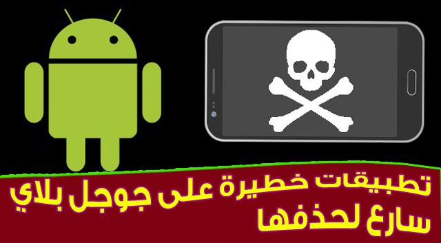 تطبيقات خطيرة على متجر جوجل بلاي يمكنها اختراق هاتفك - سارع فى حذفها