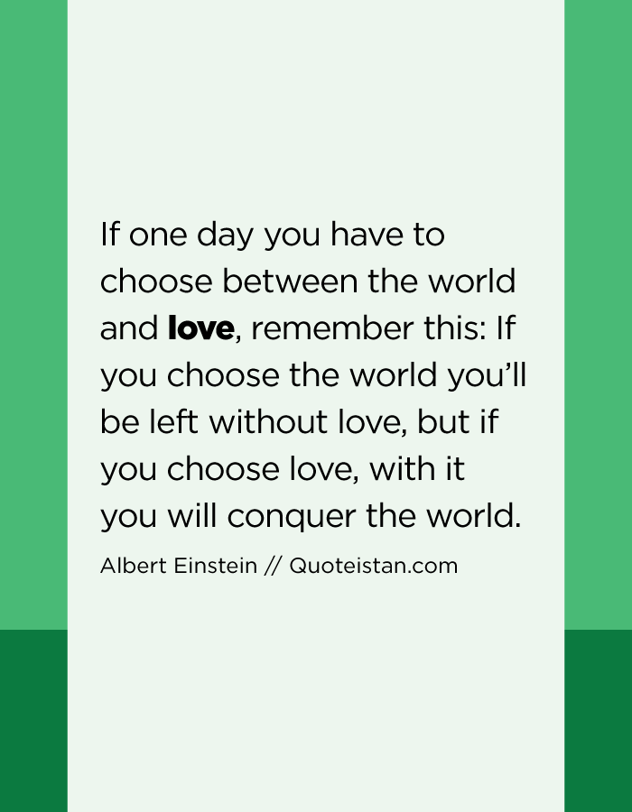 If one day you have to choose between the world and love, remember this If you choose the world you'll be left without love, but if you choose love, with it you will conquer the world.