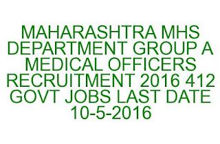 MAHARASHTRA MHS DEPARTMENT GROUP A MEDICAL OFFICERS RECRUITMENT 2016 412 GOVT JOBS LAST DATE 10-05-2016