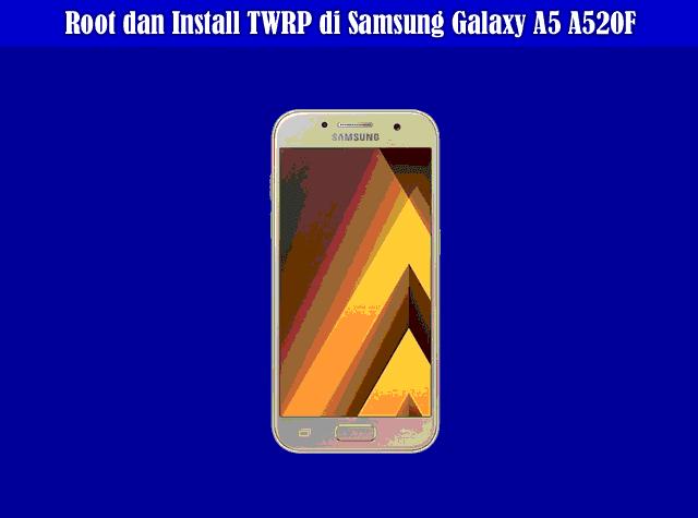 Cara Root dan Install TWRP di Samsung Galaxy A5 A520F Dengan Mudah