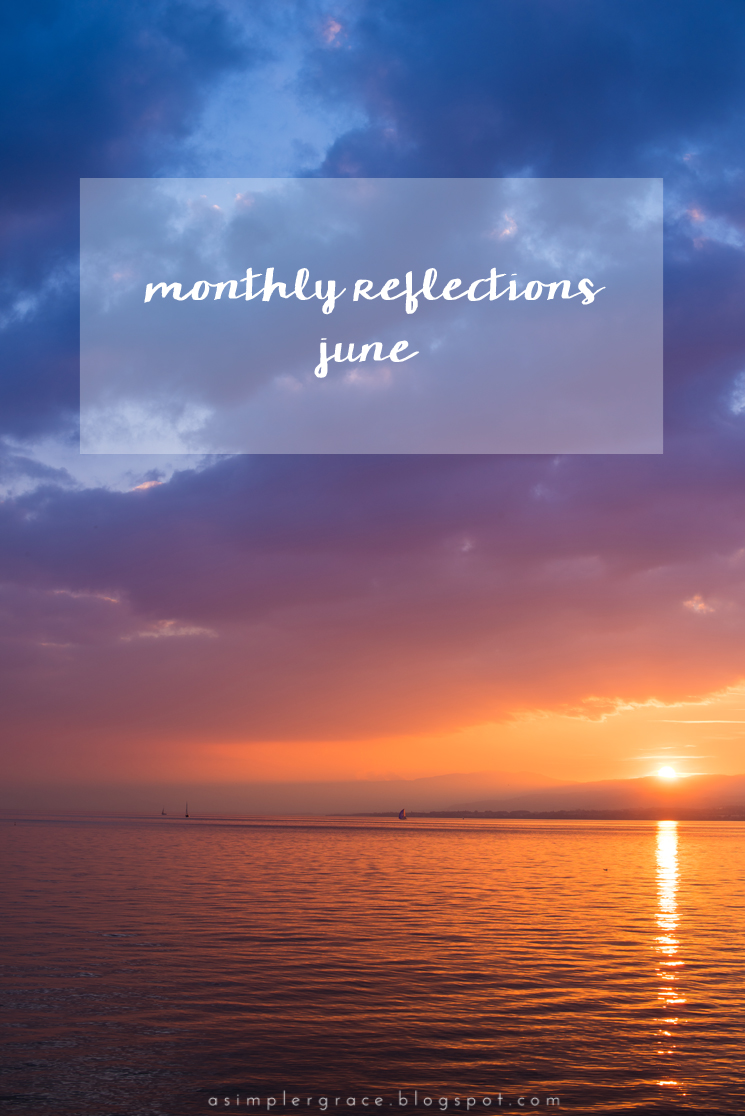 What I'm currently up to in life and on the blog. #currently #takingstock #monthlyreflections - Monthly Reflections | June - A Simpler Grace