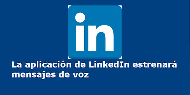 La aplicación de LinkedIn estrenará mensajes de voz