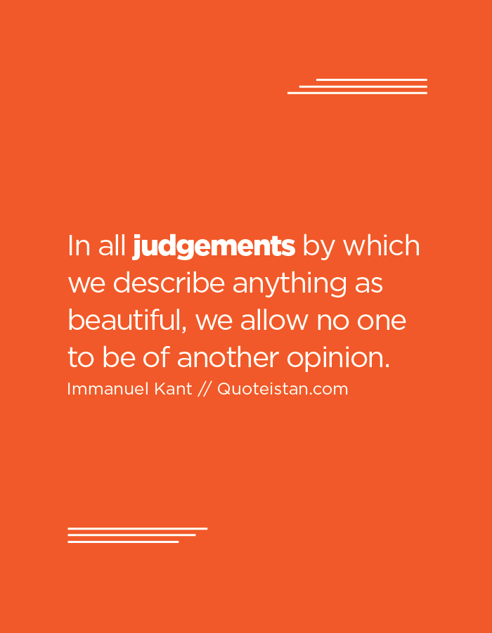 In all judgements by which we describe anything as beautiful, we allow no one to be of another opinion.