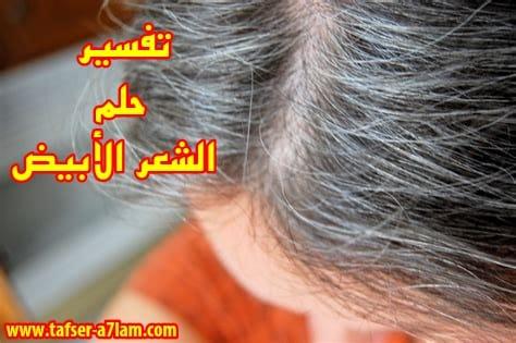 الشعر الابيض في المنام,رؤية الشعر الابيض,صبغة الشعر,علاج الشعر الابيض