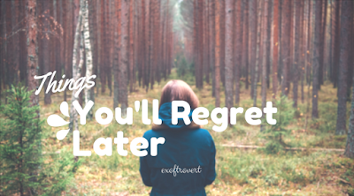 Things You'll Regret Later