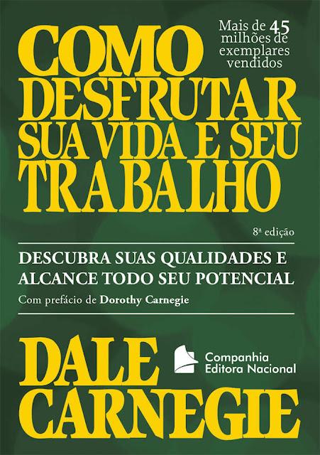 Como desfrutar sua vida e seu trabalho Descubra suas qualidades e alcance todo seu potencial - Dale Carnegie