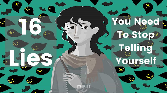 16 Lies You Need To Stop Telling Yourself
