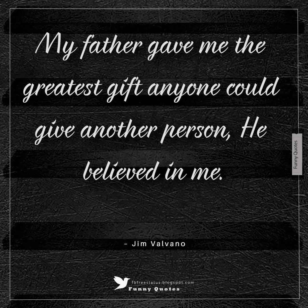 """My father gave me the greatest gift anyone could give another person: He believed in me."" ― Jim Valvano"