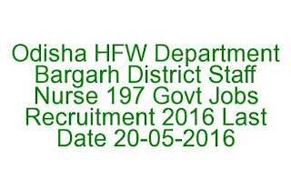Odisha HFW Department Bargarh District Staff Nurse 197 Govt Jobs Recruitment 2016 Last Date 20-05-2016