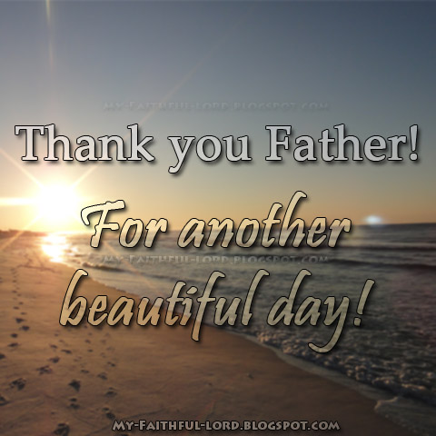 My Faithful Lord: Thank you Father! For another beautiful day!