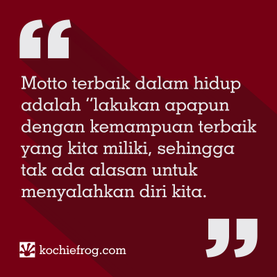 motto terbaik dalam hidup adalah lakukan apapun dengan kemampuan terbaik yang kita miliki, sehingga tak ada alasan untuk menyalahkan diri kita