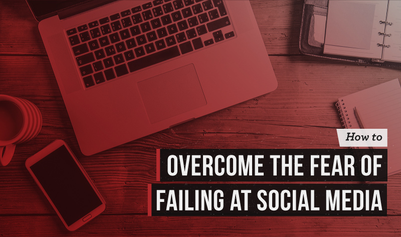 How to Overcome the Fear of Failing at Social Media
