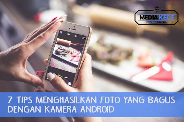 7 Tips Menghasilkan Foto Yang Bagus Dengan Kamera Android