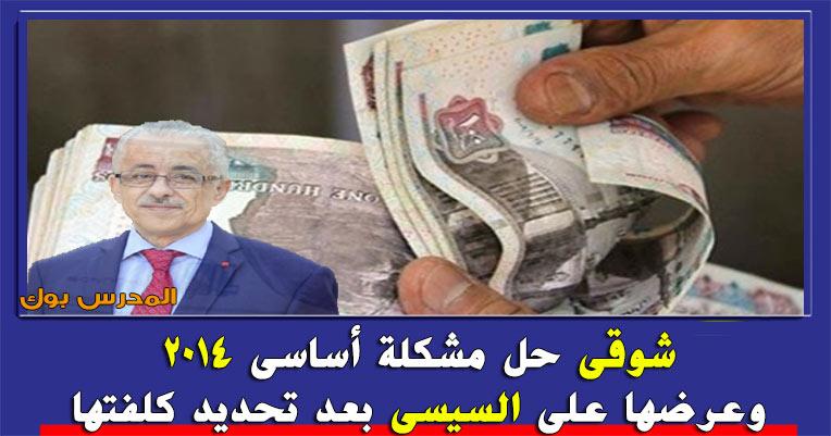 شوقي حل مشكلة صرف راتب المعلمين بأساسي 2014 وعرضها علي السيسي بعد تحديد كلفتها