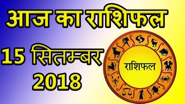Aaj ka rashifal 15 september 2018 | आज का राशिफल 15 सितम्बर 2018