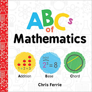 ABCs of Mathematics - Each letter stands for a mathematical concept from common ideas like addition to other less frequently known concepts like the torus. Fear not! Each mathematical idea comes with a simple picture, a one sentence definition, and a short explanation. Parents will learn right alongside their little ones.