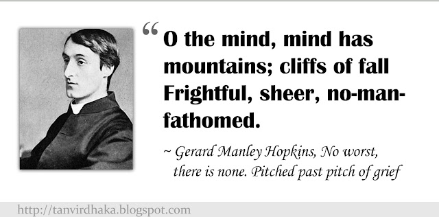 """O the mind, mind has mountains; cliffs of fall Frightful, sheer, no-man-fathomed."" ~ Gerard Manley Hopkins, No worst, there is none. Pitched past pitch of grief"