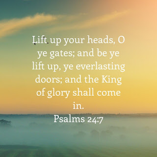 Lift up your heads O ye gates and be ye lift up ye everlasting doors and the King of glory shall come in Psalm 24 verse 7