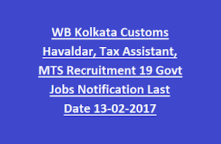 WB Kolkata Customs Havaldar, Tax Assistant, MTS Recruitment 19 Govt Jobs Notification Last Date 13-02-2017
