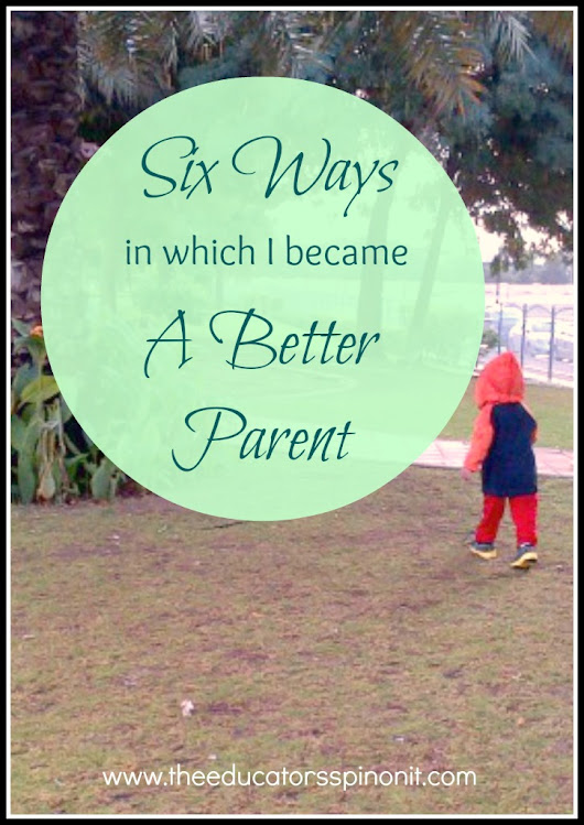 The Educators' Spin On It: Six Ways in Which I Became a Better Parent