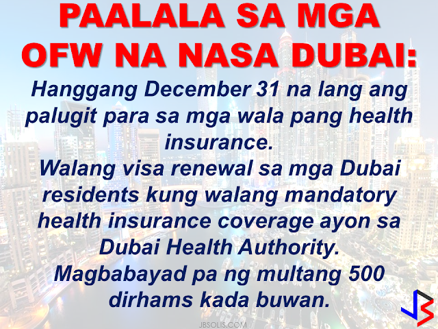 "HANGGANG DECEMBER 31 NA LANG ANG PALUGIT PARA SA MGA WALA PANG HEALTH INSURANCE. WALANG VISA RENEWAL SA MGA DUBAI RESIDENTS KUNG WALANG MANDATORY HEALTH INSURANCE COVERAGE AYON SA DUBAI HEALTH AUTHORITY. MAGBABAYAD PA NG MULTA NA 500 DIRHAMS KADA BUWAN..Dubai residents have just few days left, until December 31, to get health insurance, or face fines, an official said on Wednesday.  Starting January 1, 2017, a fine of 500 Dirhams per month will be paid by each resident who does not have mandatory health insurance coverage.   The said fine must be paid by either an employee's sponsor, or a resident who is sponsoring dependants. If not provided by a an employee's company, dependants can include spouses, children and domestic workers such as houseboys, maids and nannies.   No new visa will be granted and no existing one renewed without health insurance.  This rule will be enforced in cooperation between Dubai Health Authority (DHA) and the General Directorate of Residency and Foreigners Affairs (GDRFA).  Compulsory insurance coverage  applies to Dubai residents only.     DHA officials  urged sponsors who have not yet provided their employees and dependants with insurance to comply as soon as possible.  The yearly premium for the most basic health insurance cover, known as the Essential Benefit Package, ranges from Dh565 to Dh650 — not much more than the cost of a single month's fine.    The beneficiary with basic insurance cover — aimed at dependants and employees who make less than Dh4,000 monthly — gets a maximum coverage of up to Dh150,000.     ""It is much cheaper to insure your employee [or] dependant than to pay the fine,"" said Haidar Al Yousuf, DHA's Director of Health Funding.  ""It's a very minimum cost which provides health security and stability to individuals,"" he added.  Al Yousuf said that the basic coverage package made premiums for elderly dependants far cheaper.  ""Similarly, premiums for elderly dependants were extremely expensive before the scheme and are affordable today,"" he added.  The Essential Benefit Package can be boosted with optional add-on cover.  The last and final phase in the three-year roll-out for full insurance cover for everyone in Dubai ended on July 31.  However, the DHA extended a six-month grace period, by not linking insurance cover to the visa renewal process until the end of the year.  But penalties are already in place for those companies who fall into the earlier roll out phases (phase 1 and 2) and have not complied with the deadline of the phase.  The DHA's website, www.isahd.ae, lists 50 insurance companies that provide health insurance choices at different rates.  Nine of these insurance companies have been approved to dispense the bare-bones Essential Benefit Package.  The basic cover includes outpatient consultancy at clinics, referrals to specialist and for surgical and pathology investigations, maternity health cover, emergency visit to hospital and any surgery required as well as medications.  Women who have become pregnant either before or after getting the insurance will be covered for the cost of maternity care.  While employers have group insurance schemes for their employees, a resident can shop for a tailor-made cover for his dependants that include spouse, minors and domestic house help.     The amount of fine to be paid per month, per employee or resident from January 1, 2017   is Dh500.  The proportion of Dubai's population who already have mandatory health insurance  is 88% already.   There will be 3.4 million insured Dubai residents by June.  There are 50 insurance companies that has DHA permit to provide health insurance services in Dubai.  There are 9 insurance companies to provide basic health coverage to employees earning Dh4,000 and less.  There are 44 million health insurance services provided to individuals through the health insurance system in Dubai in 2016.  There is Dh6.8 billion total cost of the services.  There were 32 million individual diagnosis made in 2015.  Dh17.4 million of prescriptions issued.  There were 20,602 doctors have used the Dubai e-claims system. Source: Gulf News"